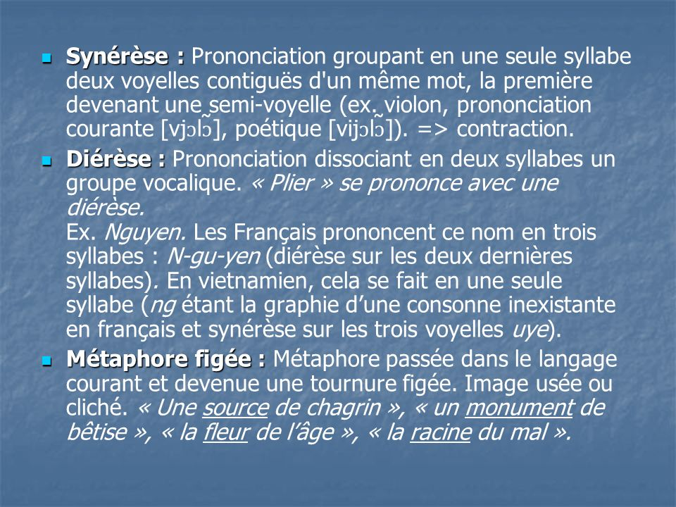 Synérèse : Prononciation groupant en une seule syllabe deux voyelles contiguës d un même mot, la première devenant une semi-voyelle (ex. violon, prononciation courante [vjɔlɔ̃], poétique [vijɔlɔ̃]). => contraction.